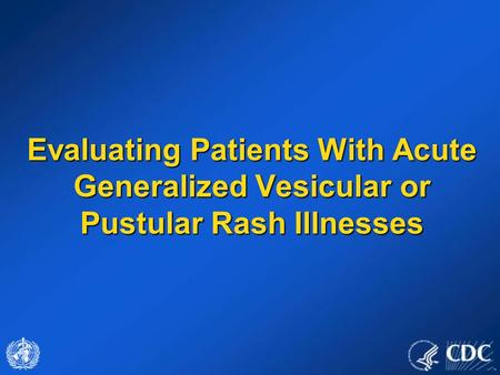 Evaluating Patients With Acute Generalized Vesicular or Pustular Rash Illnesses This presentation discusses the evaluation of individuals with generalized.