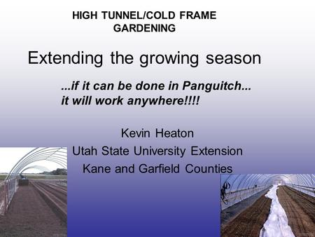HIGH TUNNEL/COLD FRAME GARDENING Extending the growing season Kevin Heaton Utah State University Extension Kane and Garfield Counties...if it can be done.
