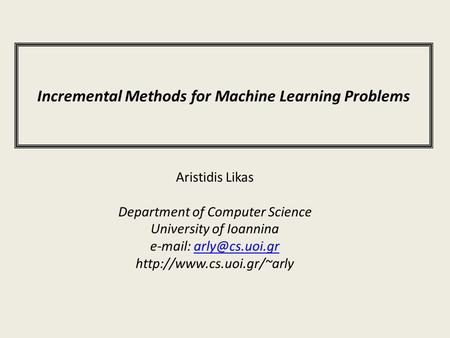 Incremental Methods for Machine Learning Problems Aristidis Likas Department of Computer Science University of Ioannina