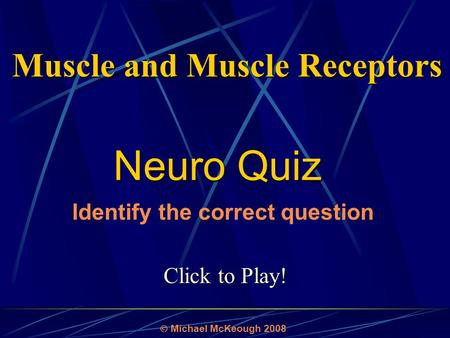 Click to Play! Neuro Quiz  Michael McKeough 2008 Identify the correct question Muscle and Muscle Receptors.