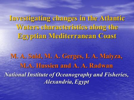 Investigating changes in the Atlantic Waters characteristics along the Egyptian Mediterranean Coast M. A. Said, M. A. Gerges, I. A. Maiyza, M.A. Hussien.