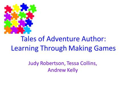 Tales of Adventure Author: Learning Through Making Games Judy Robertson, Tessa Collins, Andrew Kelly.