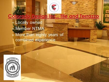 Colorado Design Inc., Tile and Terrazzo –Locally owned –Member NTMA –More than eighty years of combined experience.