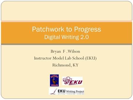Bryan F.Wilson Instructor Model Lab School (EKU) Richmond, KY Patchwork to Progress Digital Writing 2.0.