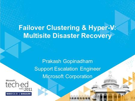 Failover Clustering & Hyper-V: Multisite Disaster Recovery Prakash Gopinadham Support Escalation Engineer Microsoft Corporation.
