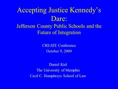 Accepting Justice Kennedy's Dare: Jefferson County Public Schools and the Future of Integration Daniel Kiel The University of Memphis Cecil C. Humphreys.