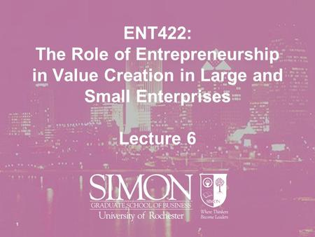 1 ENT422: The Role of Entrepreneurship in Value Creation in Large and Small Enterprises Lecture 6.