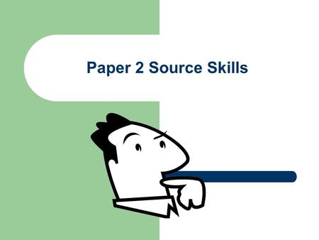 Paper 2 Source Skills. Candidates' weaknesses (according to examiners' reports) Not supporting your answers with source detail Simply reproducing knowledge.