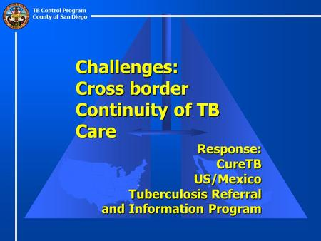 TB Control Program County of San Diego Challenges: Cross border Continuity of TB Care Response:CureTBUS/Mexico Tuberculosis Referral and Information Program.