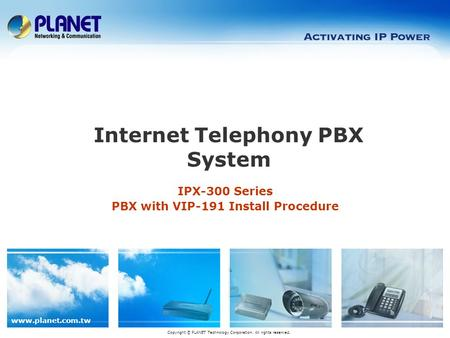 Www.planet.com.tw IPX-300 Series PBX with VIP-191 Install Procedure Copyright © PLANET Technology Corporation. All rights reserved. Internet Telephony.