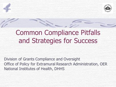 Common Compliance Pitfalls and Strategies for Success Division of Grants Compliance and Oversight Office of Policy for Extramural Research Administration,