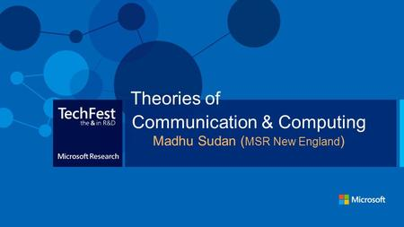 Communication & Computing Madhu Sudan ( MSR New England ) Theories of.