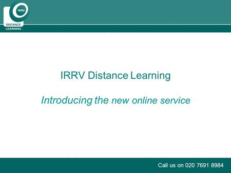 PRODUCT BRIEFING Call us on 020 7691 8984 IRRV Distance Learning Introducing the new online service.