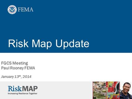 Risk Map Update FGCS Meeting Paul Rooney FEMA January 13 th, 2014.