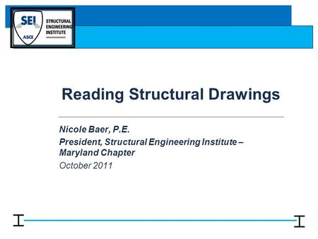 Reading Structural Drawings Nicole Baer, P.E. President, Structural Engineering Institute – Maryland Chapter October 2011.