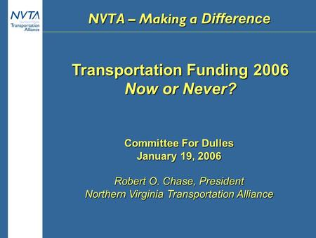 Transportation Funding 2006 Now or Never? Committee For Dulles January 19, 2006 Robert O. Chase, President Northern Virginia Transportation Alliance NVTA.