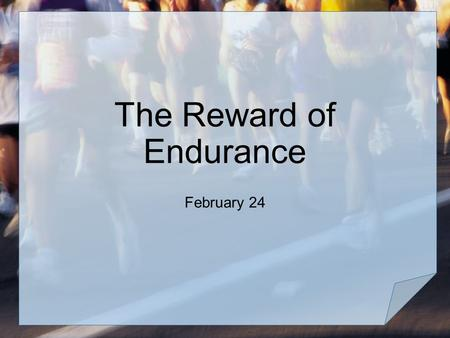 The Reward of Endurance February 24. Your opinion, please … In what kinds of situations do you need endurance? Consider that endurance is needed to keep.