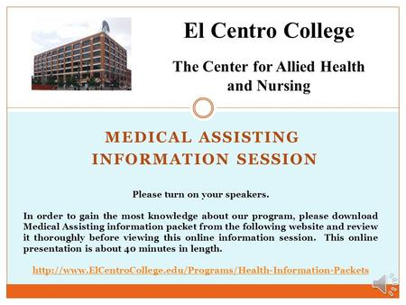 MEDICAL ASSISTING INFORMATION SESSION El Centro College The Center for Allied Health and Nursing Please turn on your speakers. In order to gain the most.