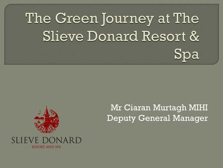 Mr Ciaran Murtagh MIHI Deputy General Manager.  Mourne Heritage Trust Green Tourism Scheme  Various criteria  Energy  Waste.