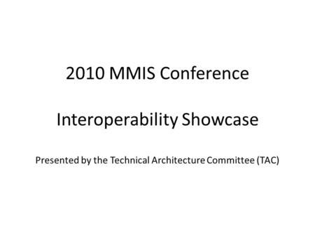 2010 MMIS Conference Interoperability Showcase Presented by the Technical Architecture Committee (TAC)
