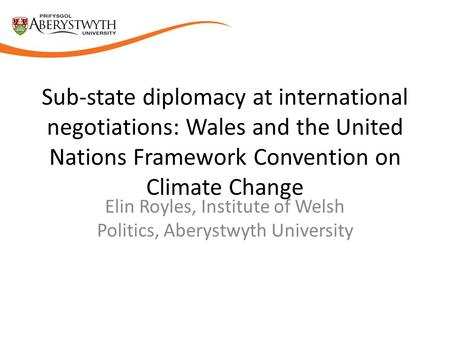 Sub-state diplomacy at international negotiations: Wales and the United Nations Framework Convention on Climate Change Elin Royles, Institute of Welsh.