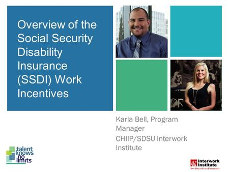 Overview of the Social Security Disability Insurance (SSDI) Work Incentives Karla Bell, Program Manager CHIIP/SDSU Interwork Institute Overview of the.