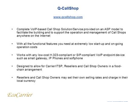 Q-CallShop www.qcallshop.com www.qcallshop.com Complete VoIP-based Call Shop Solution/Service provided on an ASP model to facilitate the building and to.