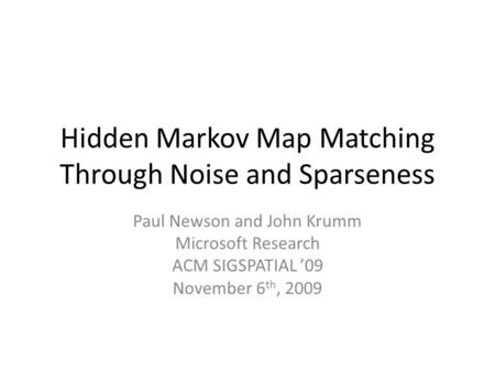 Hidden Markov Map Matching Through Noise and Sparseness Paul Newson and John Krumm Microsoft Research ACM SIGSPATIAL '09 November 6 th, 2009.