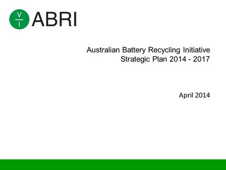 Australian Battery Recycling Initiative Strategic Plan 2014 - 2017 April 2014.