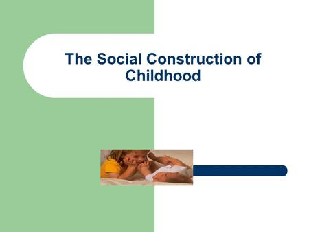 The Social Construction of Childhood