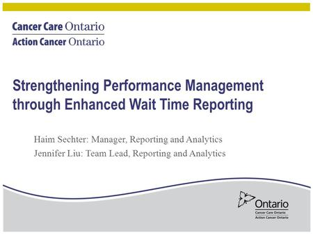 Strengthening Performance Management through Enhanced Wait Time Reporting Haim Sechter: Manager, Reporting and Analytics Jennifer Liu: Team Lead, Reporting.