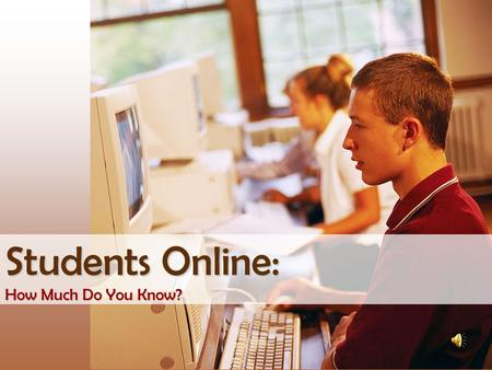 Students Online: How Much Do You Know? A.45%B.62% C.87% D.98% What percentage of U.S. teens (ages 12-17) use the Internet?