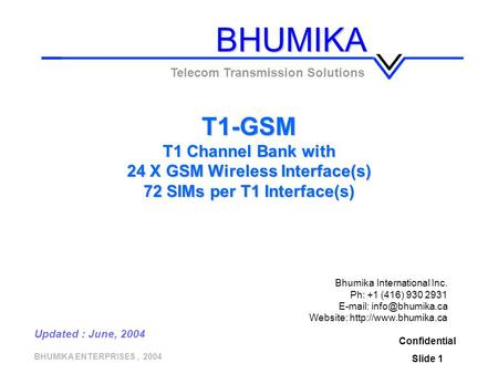 BHUMIKA ENTERPRISES, 2004 T1-GSM T1 Channel Bank with 24 X GSM Wireless Interface(s) 72 SIMs per T1 Interface(s) Confidential Slide 1 Telecom Transmission.