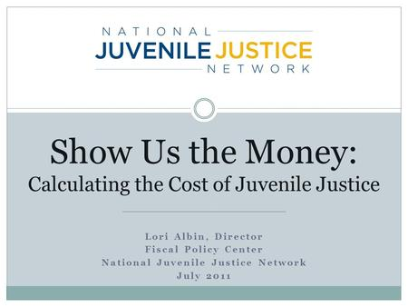 Lori Albin, Director Fiscal Policy Center National Juvenile Justice Network July 2011 Show Us the Money: Calculating the Cost of Juvenile Justice.