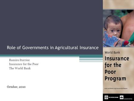 Role of Governments in Agricultural Insurance Ramiro Iturrioz Insurance for the Poor The World Bank October, 2010 1.