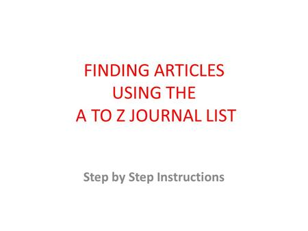 FINDING ARTICLES USING THE A TO Z JOURNAL LIST Step by Step Instructions.