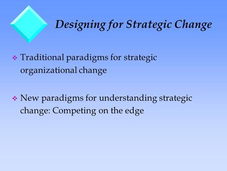 Designing for Strategic Change v Traditional paradigms for strategic organizational change v New paradigms for understanding strategic change: Competing.