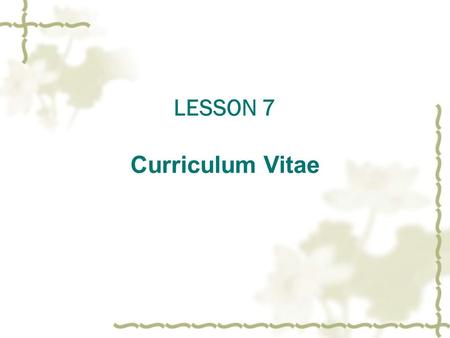 LESSON 7 Curriculum Vitae. 简历的内容  Part One The Form of Curriculum Viate 1 .简介( brief introduction ); 2 .个人经历( experience ); 3 .学历( education ); 4 .个人资料(