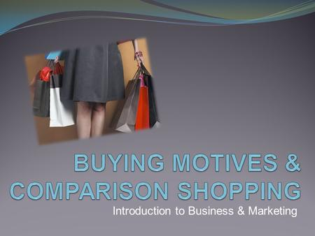 Introduction to Business & Marketing. TODAY'S OBJECTIVES o Understand consumer buying motives. o Compare 11 common buying motives based on consumer reasoning.