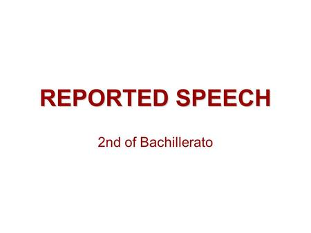 REPORTED SPEECH 2nd of Bachillerato. DEFINITION /CHARACTERISTICS WE CAN NARRATE WHAT OTHER PERSON SAID IN TWO WAYS: -REPEATING HIS / HER EXACT WORDS 