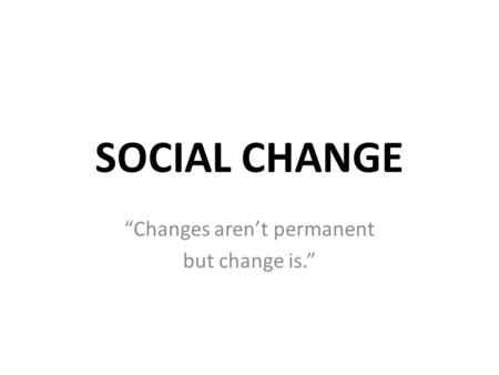 """Changes aren't permanent but change is."""
