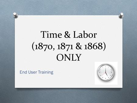Time & Labor (1870, 1871 & 1868) ONLY End User Training.