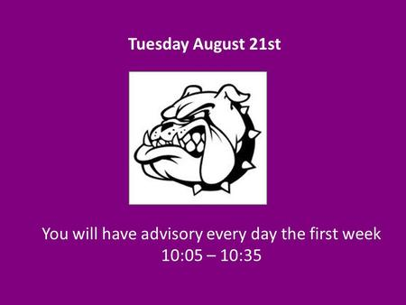 You will have advisory every day the first week 10:05 – 10:35 Tuesday August 21st.