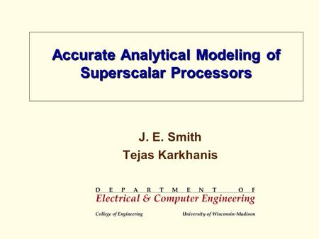 Accurate Analytical Modeling of Superscalar Processors J. E. Smith Tejas Karkhanis.