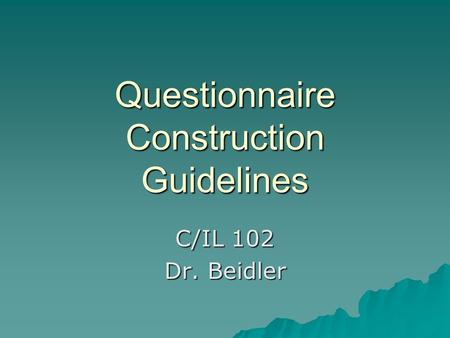 Questionnaire Construction Guidelines C/IL 102 Dr. Beidler.