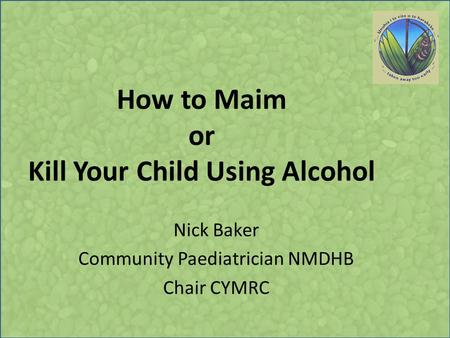 How to Maim or Kill Your Child Using Alcohol Nick Baker Community Paediatrician NMDHB Chair CYMRC.