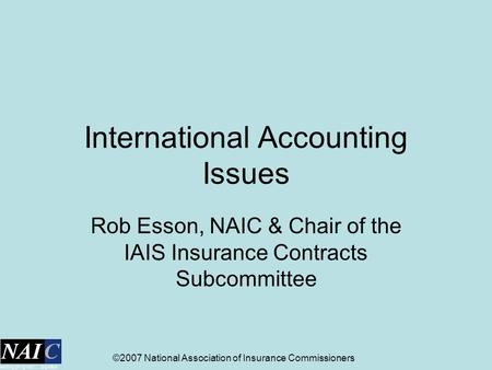 ©2007 National Association of Insurance Commissioners International Accounting Issues Rob Esson, NAIC & Chair of the IAIS Insurance Contracts Subcommittee.