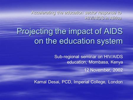 Projecting the impact of AIDS on the education system Accelerating the education sector response to HIV/AIDS in Africa Sub-regional seminar on HIV/AIDS.