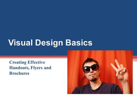 Visual Design Basics Creating Effective Handouts, Flyers and Brochures.