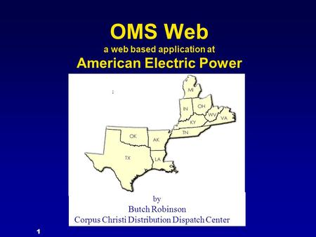 1 OMS Web a web based application at American Electric Power by Butch Robinson Corpus Christi Distribution Dispatch Center.